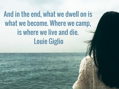 And in the end, what we dwell on is what we become. Where we camp, is where we live and die. Louie Giglio